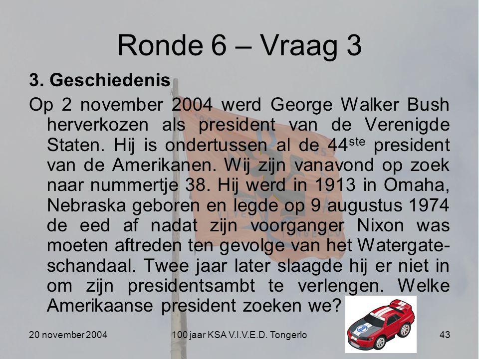 20 november 2004100 jaar KSA V.I.V.E.D. Tongerlo43 Ronde 6 – Vraag 3 3. Geschiedenis Op 2 november 2004 werd George Walker Bush herverkozen als presid