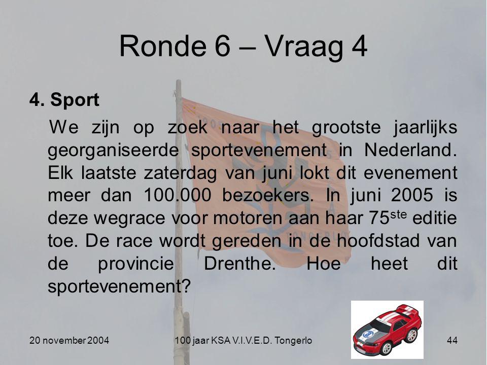 20 november 2004100 jaar KSA V.I.V.E.D. Tongerlo44 Ronde 6 – Vraag 4 4. Sport We zijn op zoek naar het grootste jaarlijks georganiseerde sportevenemen