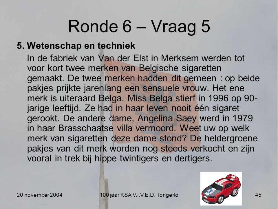20 november 2004100 jaar KSA V.I.V.E.D. Tongerlo45 Ronde 6 – Vraag 5 5. Wetenschap en techniek In de fabriek van Van der Elst in Merksem werden tot vo