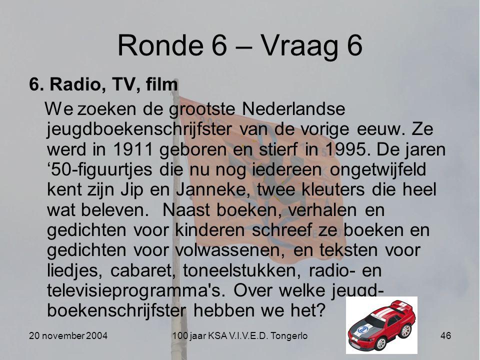 20 november 2004100 jaar KSA V.I.V.E.D. Tongerlo46 Ronde 6 – Vraag 6 6. Radio, TV, film We zoeken de grootste Nederlandse jeugdboekenschrijfster van d
