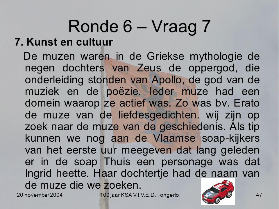 20 november 2004100 jaar KSA V.I.V.E.D. Tongerlo47 Ronde 6 – Vraag 7 7. Kunst en cultuur De muzen waren in de Griekse mythologie de negen dochters van