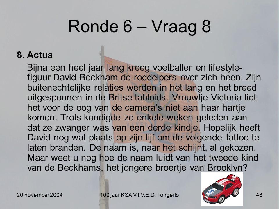 20 november 2004100 jaar KSA V.I.V.E.D. Tongerlo48 Ronde 6 – Vraag 8 8. Actua Bijna een heel jaar lang kreeg voetballer en lifestyle- figuur David Bec