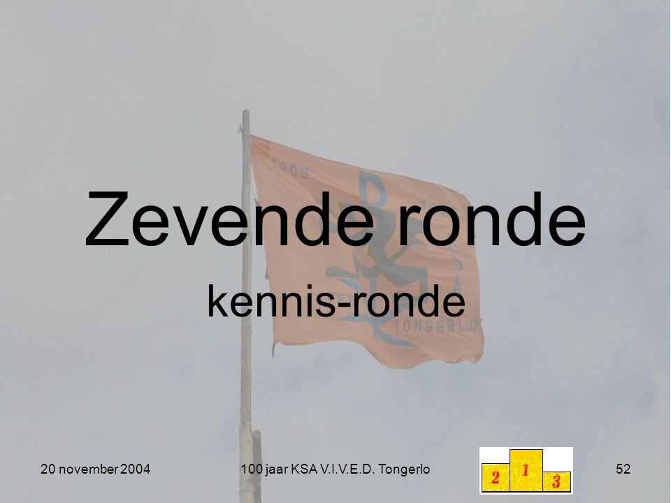 20 november 2004100 jaar KSA V.I.V.E.D. Tongerlo52 Zevende ronde kennis-ronde