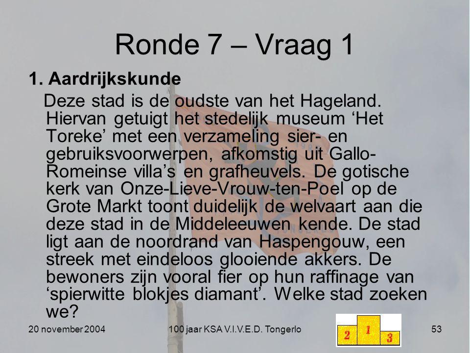 20 november 2004100 jaar KSA V.I.V.E.D. Tongerlo53 Ronde 7 – Vraag 1 1. Aardrijkskunde Deze stad is de oudste van het Hageland. Hiervan getuigt het st