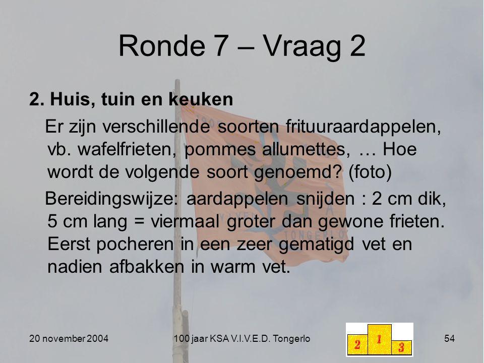 20 november 2004100 jaar KSA V.I.V.E.D. Tongerlo54 Ronde 7 – Vraag 2 2. Huis, tuin en keuken Er zijn verschillende soorten frituuraardappelen, vb. waf