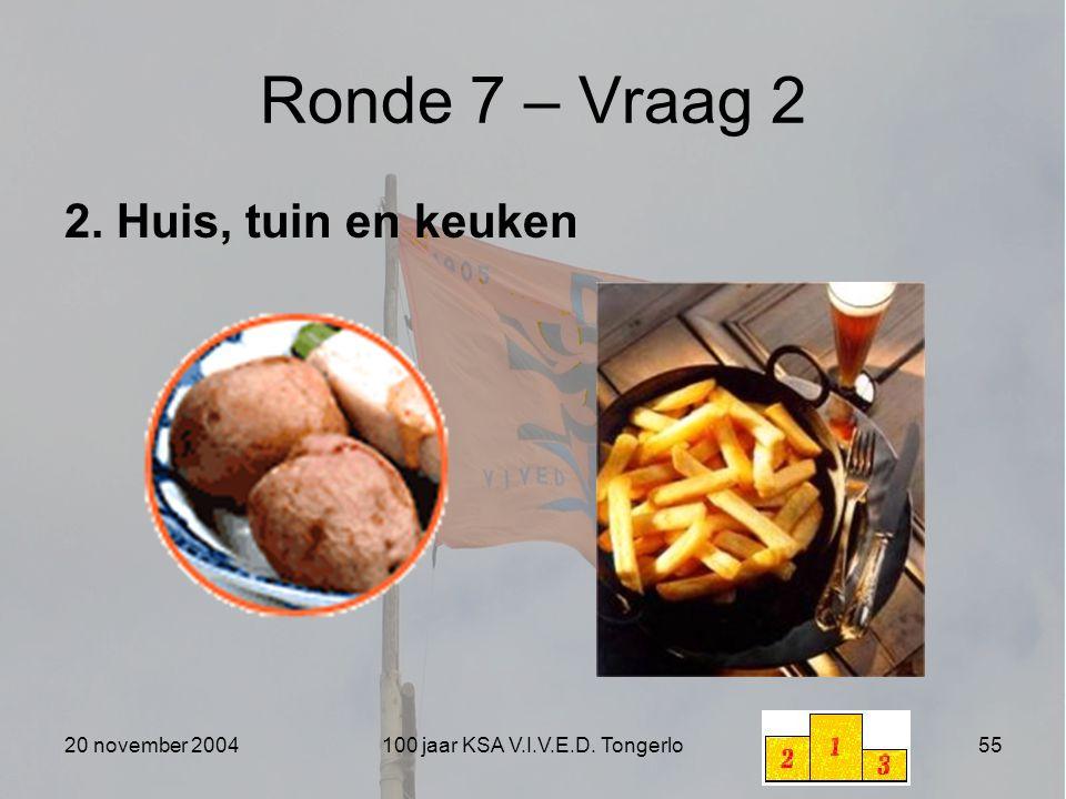 20 november 2004100 jaar KSA V.I.V.E.D. Tongerlo55 Ronde 7 – Vraag 2 2. Huis, tuin en keuken