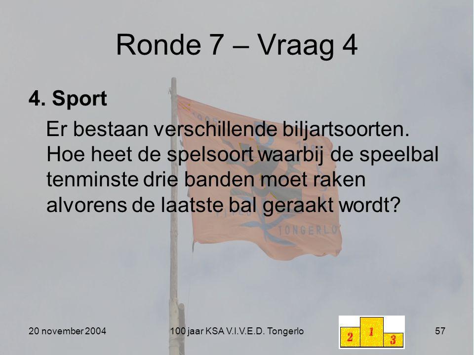 20 november 2004100 jaar KSA V.I.V.E.D. Tongerlo57 Ronde 7 – Vraag 4 4. Sport Er bestaan verschillende biljartsoorten. Hoe heet de spelsoort waarbij d