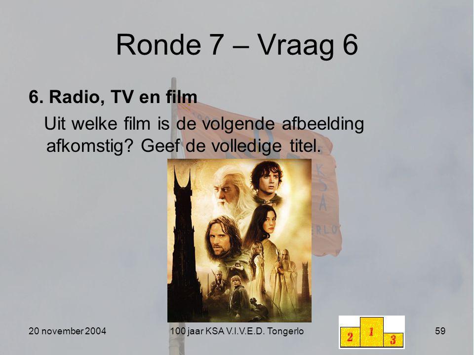 20 november 2004100 jaar KSA V.I.V.E.D. Tongerlo59 Ronde 7 – Vraag 6 6. Radio, TV en film Uit welke film is de volgende afbeelding afkomstig? Geef de