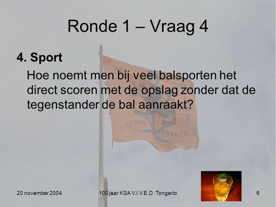 20 november 2004100 jaar KSA V.I.V.E.D. Tongerlo6 Ronde 1 – Vraag 4 4. Sport Hoe noemt men bij veel balsporten het direct scoren met de opslag zonder