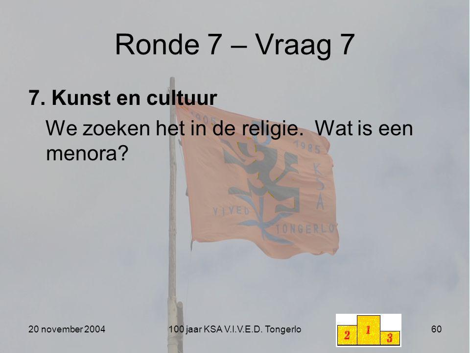 20 november 2004100 jaar KSA V.I.V.E.D. Tongerlo60 Ronde 7 – Vraag 7 7. Kunst en cultuur We zoeken het in de religie. Wat is een menora?