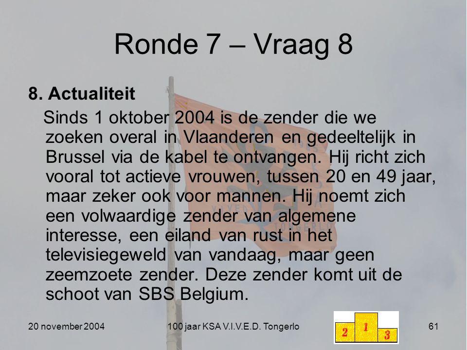 20 november 2004100 jaar KSA V.I.V.E.D. Tongerlo61 Ronde 7 – Vraag 8 8. Actualiteit Sinds 1 oktober 2004 is de zender die we zoeken overal in Vlaander