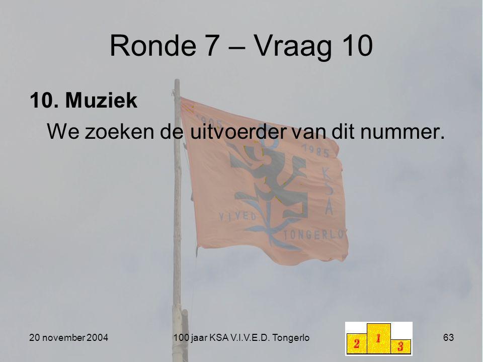20 november 2004100 jaar KSA V.I.V.E.D. Tongerlo63 Ronde 7 – Vraag 10 10. Muziek We zoeken de uitvoerder van dit nummer.