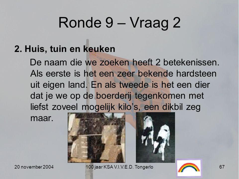 20 november 2004100 jaar KSA V.I.V.E.D. Tongerlo67 Ronde 9 – Vraag 2 2. Huis, tuin en keuken De naam die we zoeken heeft 2 betekenissen. Als eerste is
