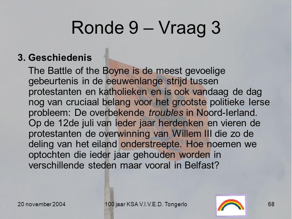 20 november 2004100 jaar KSA V.I.V.E.D. Tongerlo68 Ronde 9 – Vraag 3 3. Geschiedenis The Battle of the Boyne is de meest gevoelige gebeurtenis in de e