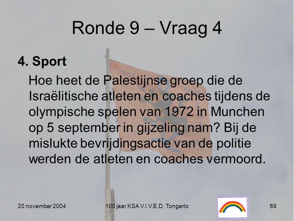 20 november 2004100 jaar KSA V.I.V.E.D. Tongerlo69 Ronde 9 – Vraag 4 4. Sport Hoe heet de Palestijnse groep die de Israëlitische atleten en coaches ti