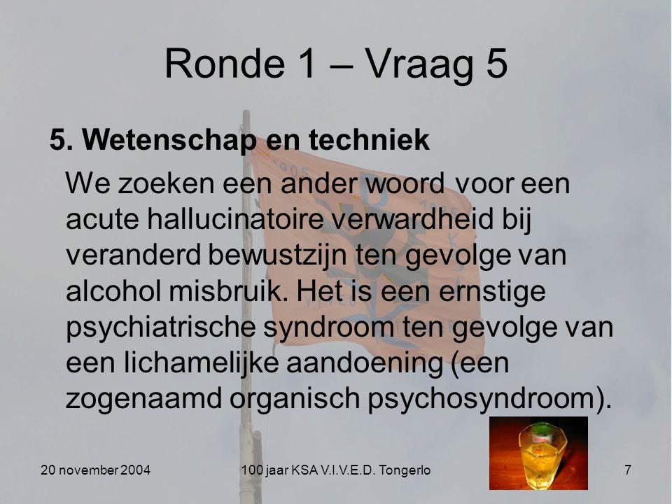 20 november 2004100 jaar KSA V.I.V.E.D. Tongerlo7 Ronde 1 – Vraag 5 5. Wetenschap en techniek We zoeken een ander woord voor een acute hallucinatoire