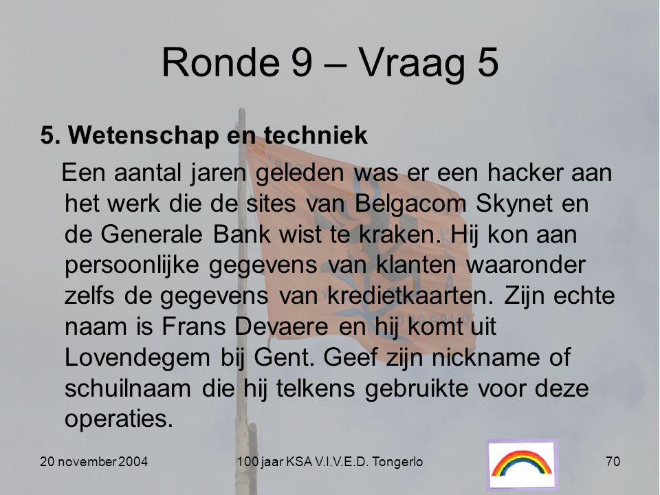 20 november 2004100 jaar KSA V.I.V.E.D. Tongerlo70 Ronde 9 – Vraag 5 5. Wetenschap en techniek Een aantal jaren geleden was er een hacker aan het werk