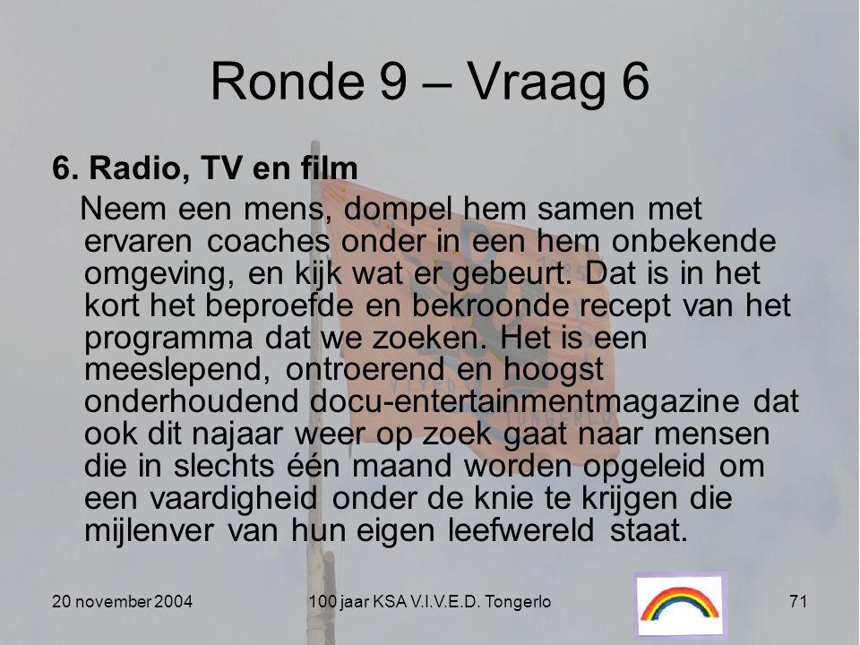 20 november 2004100 jaar KSA V.I.V.E.D. Tongerlo71 Ronde 9 – Vraag 6 6. Radio, TV en film Neem een mens, dompel hem samen met ervaren coaches onder in