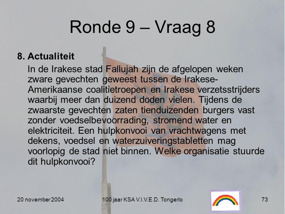 20 november 2004100 jaar KSA V.I.V.E.D. Tongerlo73 Ronde 9 – Vraag 8 8. Actualiteit In de Irakese stad Fallujah zijn de afgelopen weken zware gevechte