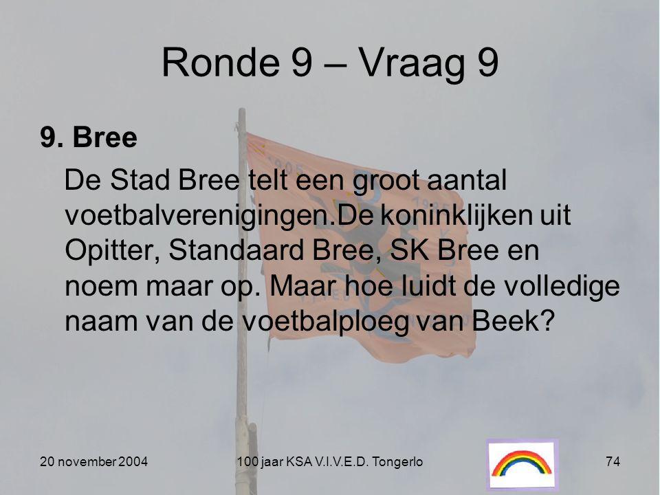 20 november 2004100 jaar KSA V.I.V.E.D. Tongerlo74 Ronde 9 – Vraag 9 9. Bree De Stad Bree telt een groot aantal voetbalverenigingen.De koninklijken ui