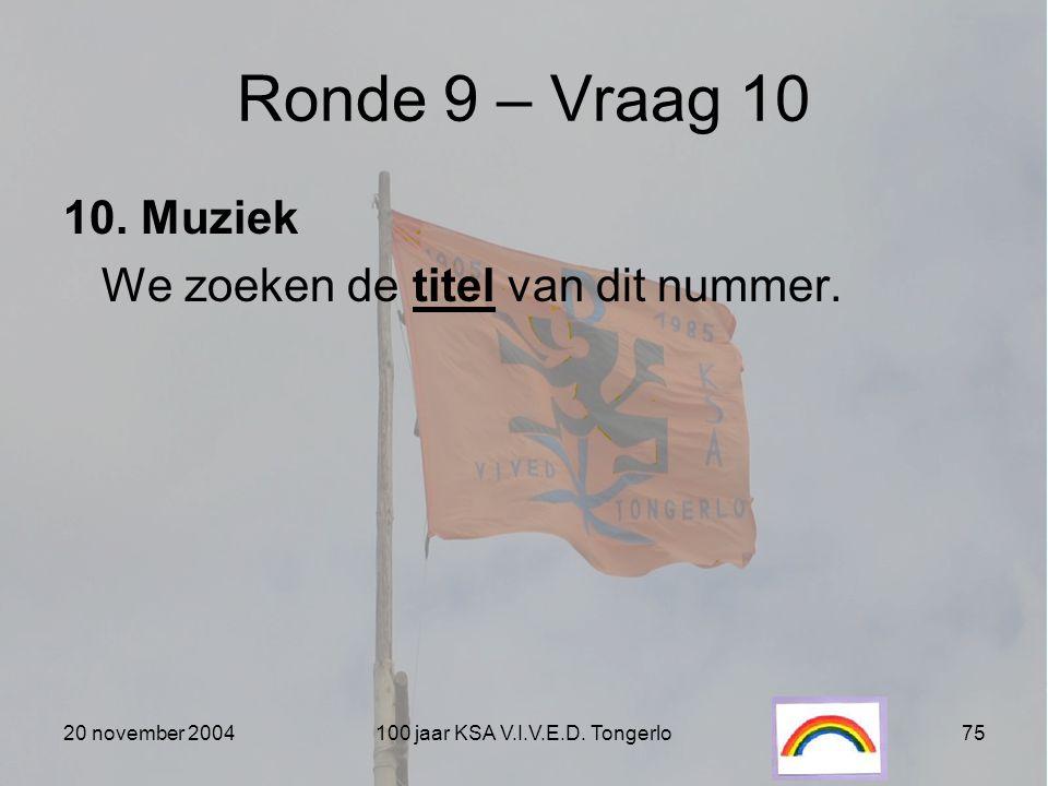 20 november 2004100 jaar KSA V.I.V.E.D. Tongerlo75 Ronde 9 – Vraag 10 10. Muziek We zoeken de titel van dit nummer.