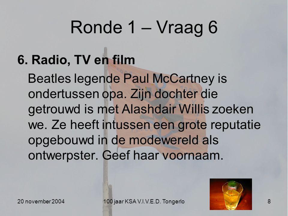20 november 2004100 jaar KSA V.I.V.E.D. Tongerlo8 Ronde 1 – Vraag 6 6. Radio, TV en film Beatles legende Paul McCartney is ondertussen opa. Zijn docht