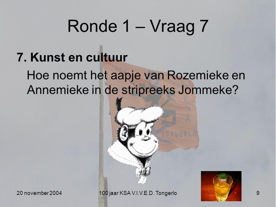 20 november 2004100 jaar KSA V.I.V.E.D. Tongerlo9 Ronde 1 – Vraag 7 7. Kunst en cultuur Hoe noemt het aapje van Rozemieke en Annemieke in de stripreek
