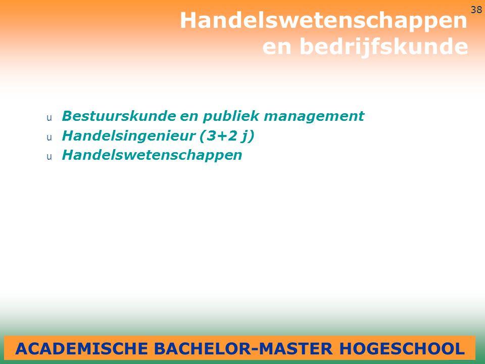 3-7-2014 38 u Bestuurskunde en publiek management u Handelsingenieur (3+2 j) u Handelswetenschappen Handelswetenschappen en bedrijfskunde ACADEMISCHE