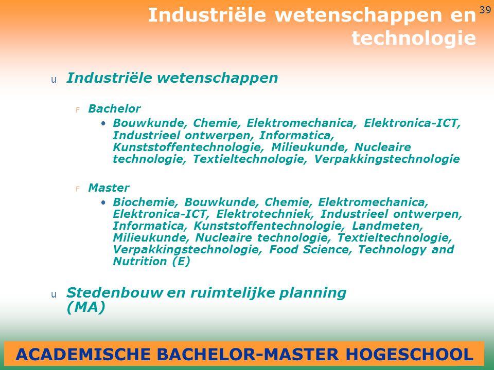 3-7-2014 39 u Industriële wetenschappen F Bachelor •Bouwkunde, Chemie, Elektromechanica, Elektronica-ICT, Industrieel ontwerpen, Informatica, Kunststo