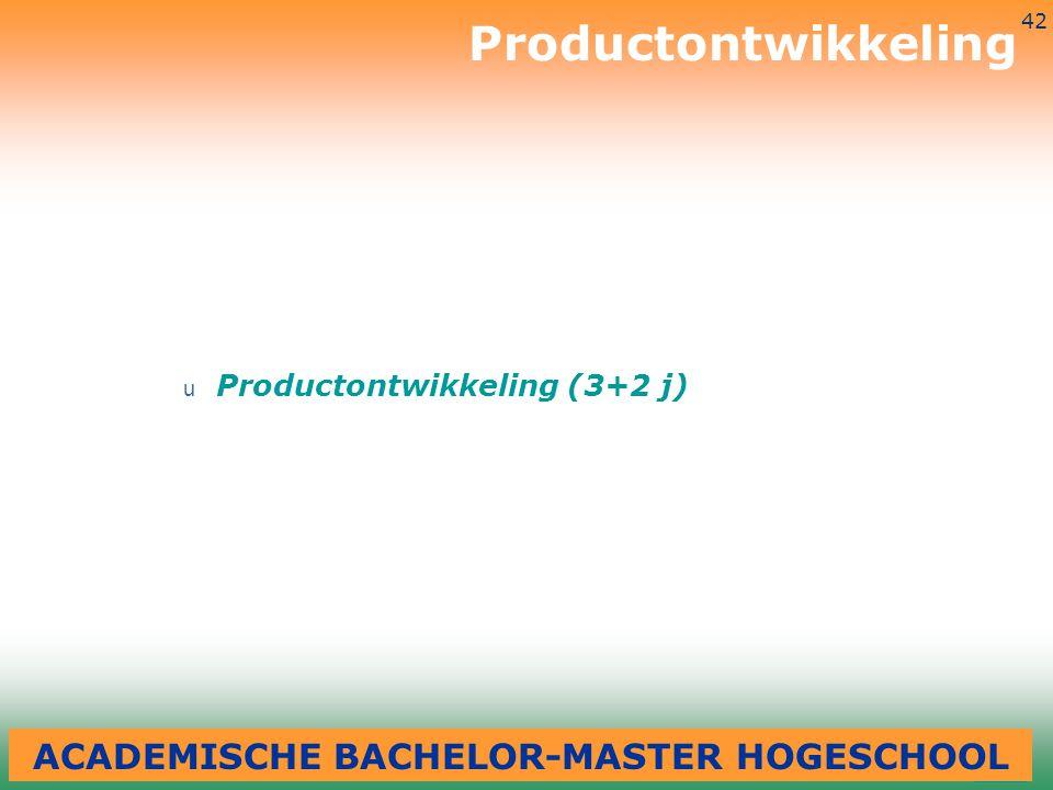 3-7-2014 42 u Productontwikkeling (3+2 j) Productontwikkeling ACADEMISCHE BACHELOR-MASTER HOGESCHOOL