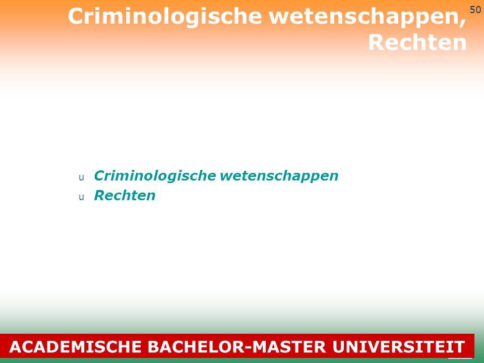3-7-2014 50 u Criminologische wetenschappen u Rechten Criminologische wetenschappen, Rechten ACADEMISCHE BACHELOR-MASTER UNIVERSITEIT