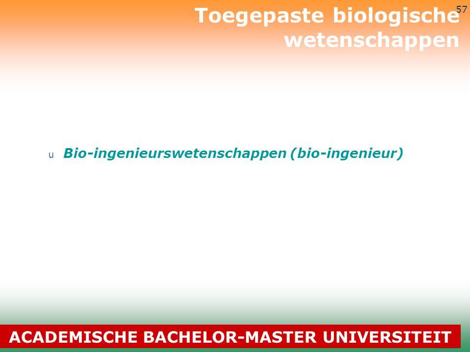 3-7-2014 57 u Bio-ingenieurswetenschappen (bio-ingenieur) Toegepaste biologische wetenschappen ACADEMISCHE BACHELOR-MASTER UNIVERSITEIT