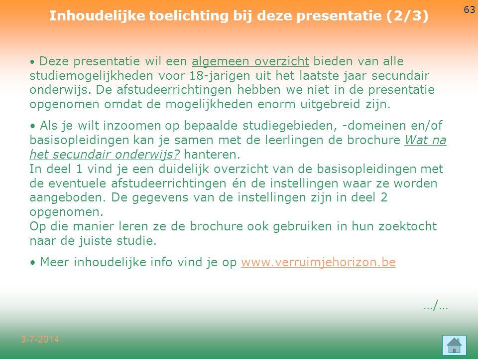 3-7-2014 63 Inhoudelijke toelichting bij deze presentatie (2/3) • Deze presentatie wil een algemeen overzicht bieden van alle studiemogelijkheden voor