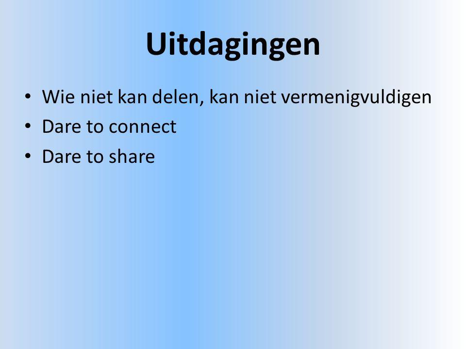 Uitdagingen • Wie niet kan delen, kan niet vermenigvuldigen • Dare to connect • Dare to share