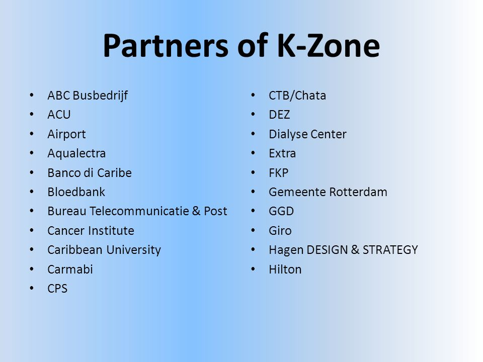 Partners of K-Zone • ABC Busbedrijf • ACU • Airport • Aqualectra • Banco di Caribe • Bloedbank • Bureau Telecommunicatie & Post • Cancer Institute • Caribbean University • Carmabi • CPS • CTB/Chata • DEZ • Dialyse Center • Extra • FKP • Gemeente Rotterdam • GGD • Giro • Hagen DESIGN & STRATEGY • Hilton