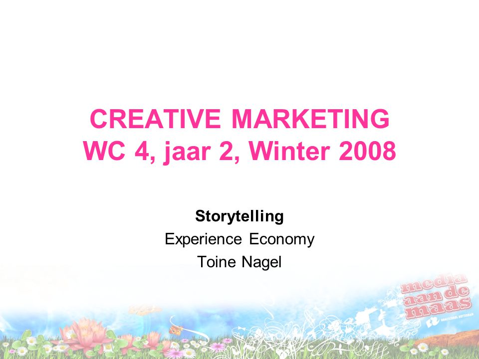 CREATIVE MARKETING WC 4, jaar 2, Winter 2008 Storytelling Experience Economy Toine Nagel