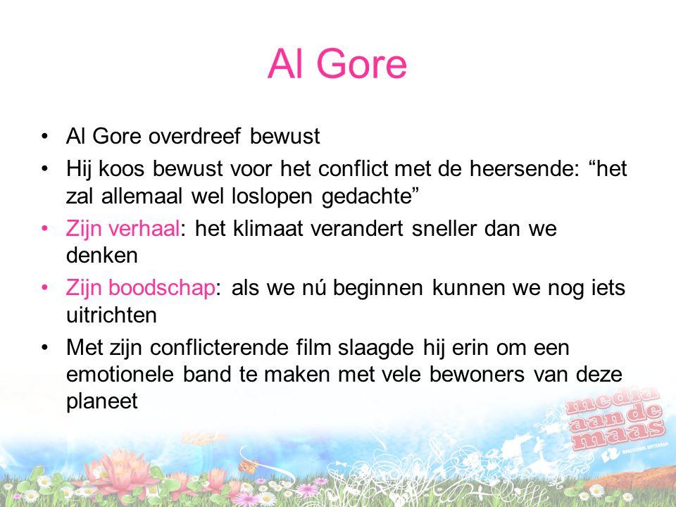 Al Gore •Al Gore overdreef bewust •Hij koos bewust voor het conflict met de heersende: het zal allemaal wel loslopen gedachte •Zijn verhaal: het klimaat verandert sneller dan we denken •Zijn boodschap: als we nú beginnen kunnen we nog iets uitrichten •Met zijn conflicterende film slaagde hij erin om een emotionele band te maken met vele bewoners van deze planeet