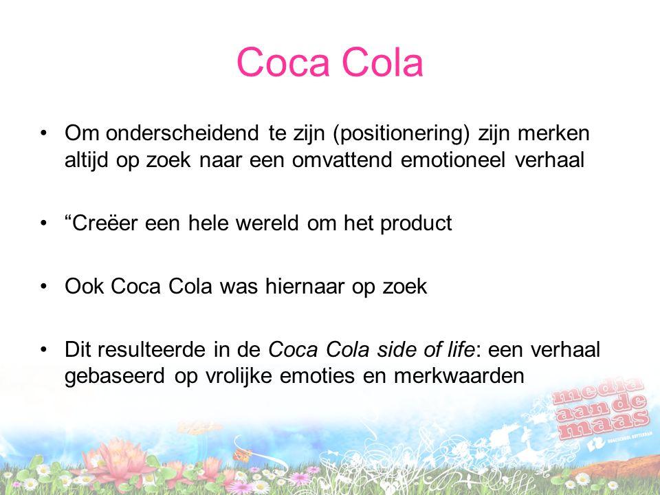 Coca Cola •Om onderscheidend te zijn (positionering) zijn merken altijd op zoek naar een omvattend emotioneel verhaal • Creëer een hele wereld om het product •Ook Coca Cola was hiernaar op zoek •Dit resulteerde in de Coca Cola side of life: een verhaal gebaseerd op vrolijke emoties en merkwaarden
