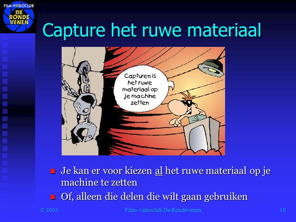 © 2003Film- videoclub De Rondevenen10 Capture het ruwe materiaal  Je kan er voor kiezen al het ruwe materiaal op je machine te zetten  Of, alleen die delen die wilt gaan gebruiken