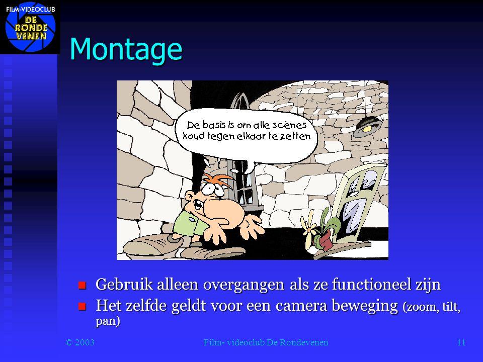 © 2003Film- videoclub De Rondevenen11 Montage  Gebruik alleen overgangen als ze functioneel zijn  Het zelfde geldt voor een camera beweging (zoom, tilt, pan)