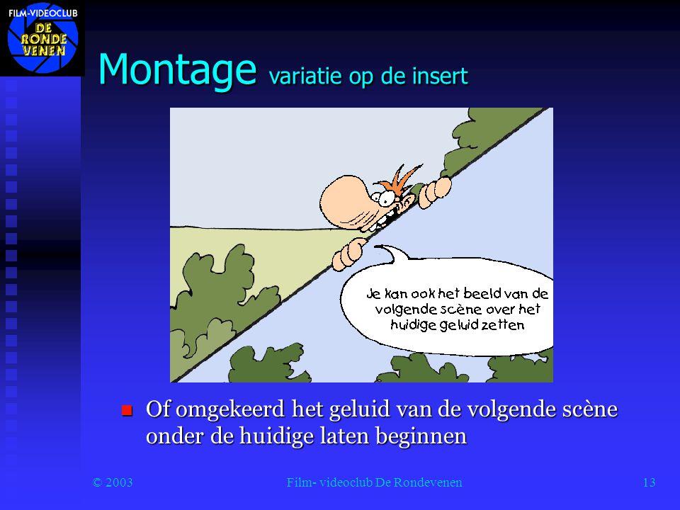 © 2003Film- videoclub De Rondevenen13 Montage variatie op de insert  Of omgekeerd het geluid van de volgende scène onder de huidige laten beginnen