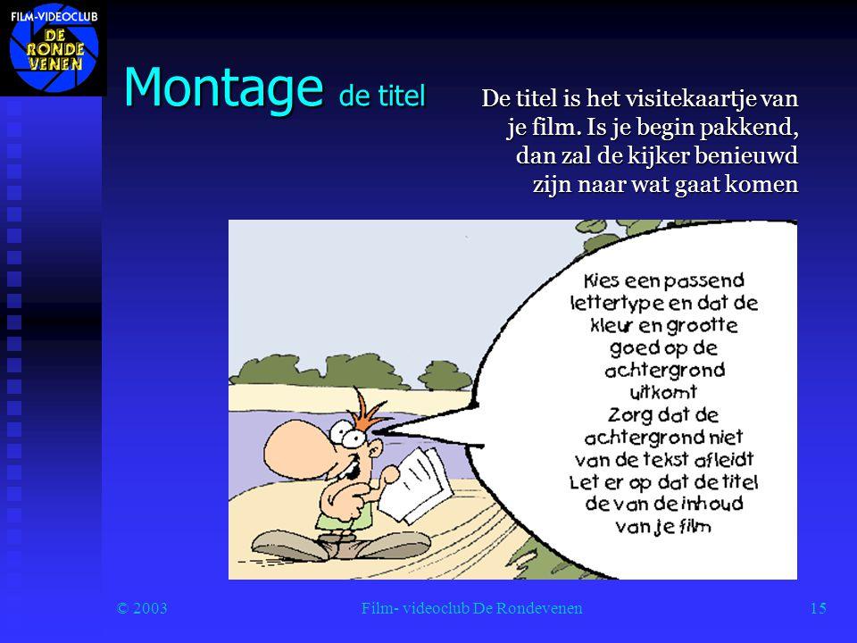 © 2003Film- videoclub De Rondevenen15 Montage de titel De titel is het visitekaartje van je film.