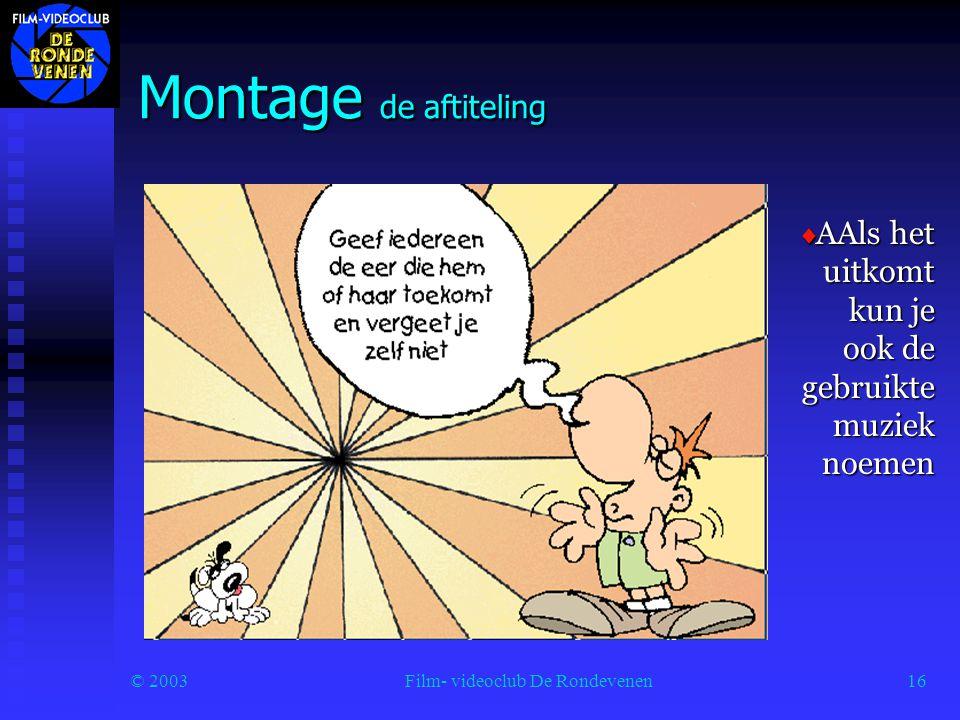 © 2003Film- videoclub De Rondevenen16 Montage de aftiteling  AAls het uitkomt kun je ook de gebruikte muziek noemen