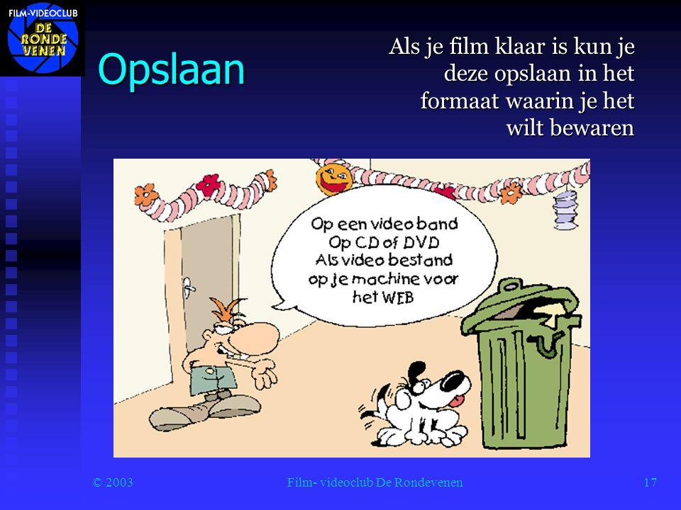 © 2003Film- videoclub De Rondevenen17 Opslaan Als je film klaar is kun je deze opslaan in het formaat waarin je het wilt bewaren