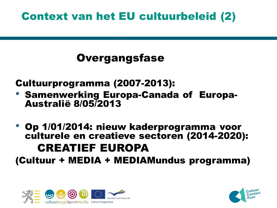 Context van het EU cultuurbeleid (2) Overgangsfase Cultuurprogramma (2007-2013): • Samenwerking Europa-Canada of Europa- Australië 8/05/2013 • Op 1/01/2014: nieuw kaderprogramma voor culturele en creatieve sectoren (2014-2020): CREATIEF EUROPA (Cultuur + MEDIA + MEDIAMundus programma)