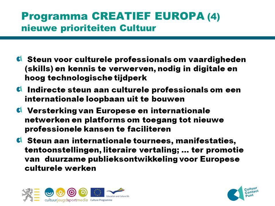 Programma CREATIEF EUROPA (4) nieuwe prioriteiten Cultuur Steun voor culturele professionals om vaardigheden (skills) en kennis te verwerven, nodig in digitale en hoog technologische tijdperk Indirecte steun aan culturele professionals om een internationale loopbaan uit te bouwen Versterking van Europese en internationale netwerken en platforms om toegang tot nieuwe professionele kansen te faciliteren Steun aan internationale tournees, manifestaties, tentoonstellingen, literaire vertaling; … ter promotie van duurzame publieksontwikkeling voor Europese culturele werken