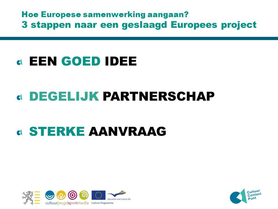 Hoe Europese samenwerking aangaan? 3 stappen naar een geslaagd Europees project EEN GOED IDEE DEGELIJK PARTNERSCHAP STERKE AANVRAAG