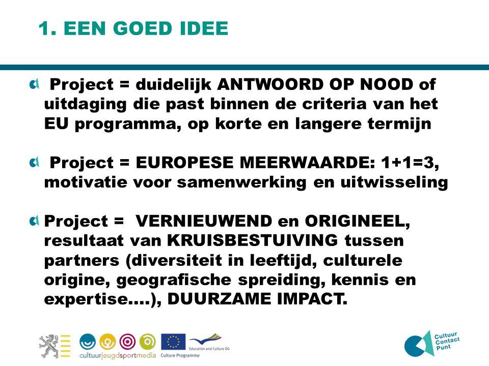 1. EEN GOED IDEE Project = duidelijk ANTWOORD OP NOOD of uitdaging die past binnen de criteria van het EU programma, op korte en langere termijn Proje