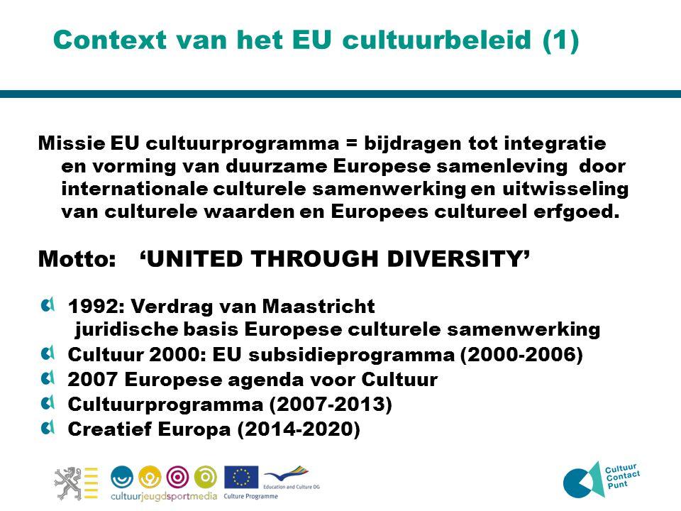 Context van het EU cultuurbeleid (1) Missie EU cultuurprogramma = bijdragen tot integratie en vorming van duurzame Europese samenleving door internationale culturele samenwerking en uitwisseling van culturele waarden en Europees cultureel erfgoed.