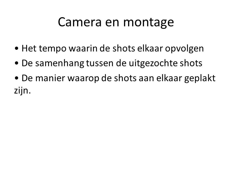 Camera en montage • Het tempo waarin de shots elkaar opvolgen • De samenhang tussen de uitgezochte shots • De manier waarop de shots aan elkaar geplakt zijn.